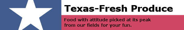 Texas-Fresh Produce. Food with attitude picked at its peak from our fields for your fun.